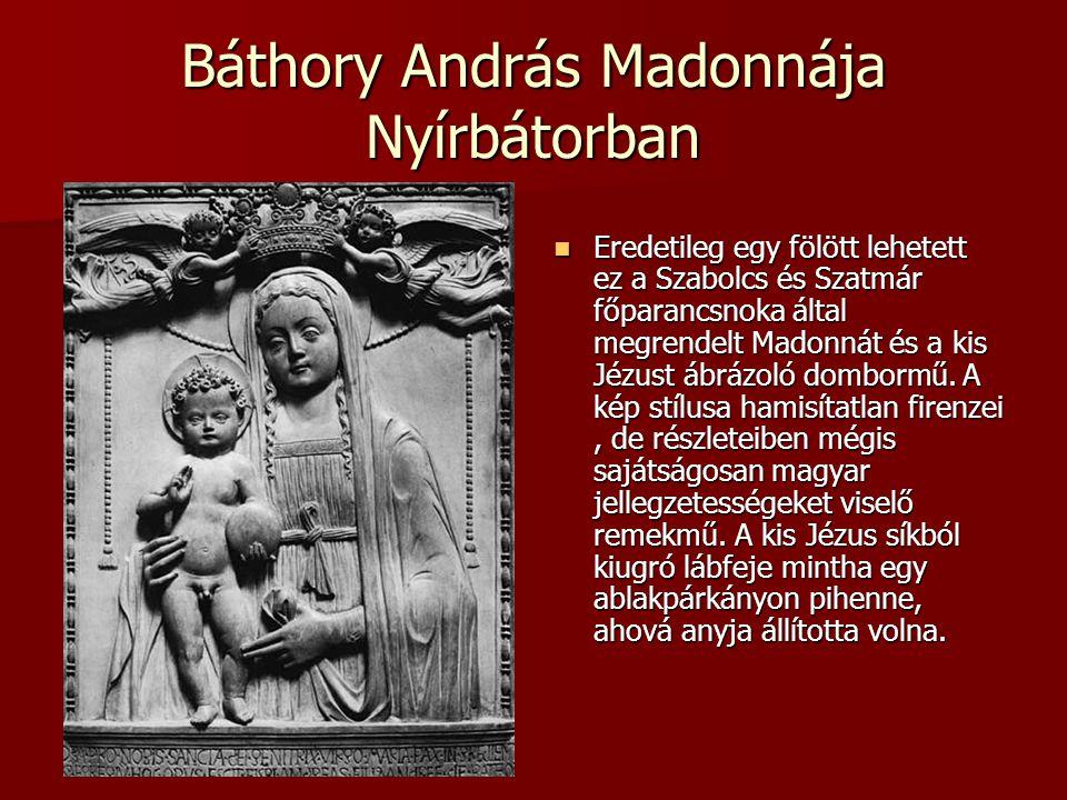 Báthory András Madonnája Nyírbátorban Eredetileg egy fölött lehetett ez a Szabolcs és Szatmár főparancsnoka által megrendelt Madonnát és a kis Jézust ábrázoló dombormű.