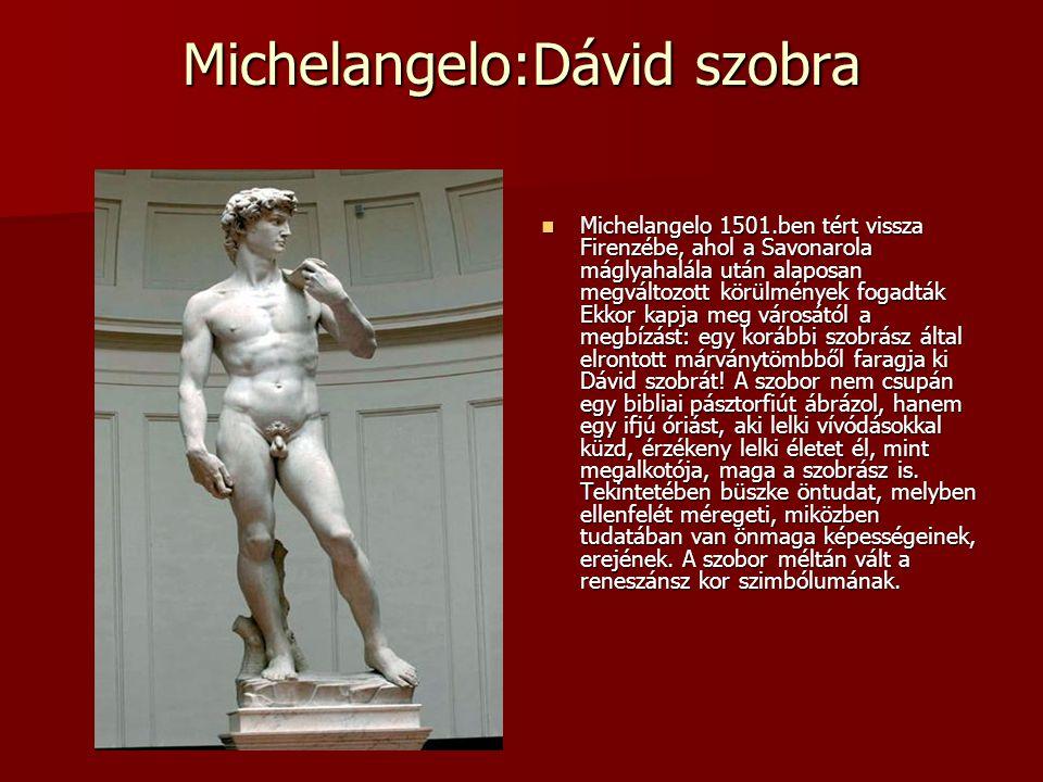 Michelangelo:Dávid szobra Michelangelo 1501.ben tért vissza Firenzébe, ahol a Savonarola máglyahalála után alaposan megváltozott körülmények fogadták Ekkor kapja meg városától a megbízást: egy korábbi szobrász által elrontott márványtömbből faragja ki Dávid szobrát.