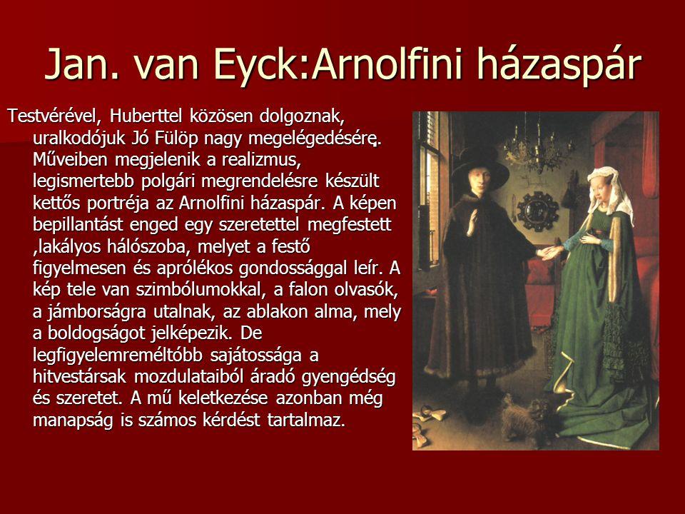 Jan. van Eyck:Arnolfini házaspár Testvérével, Huberttel közösen dolgoznak, uralkodójuk Jó Fülöp nagy megelégedésére. Műveiben megjelenik a realizmus,