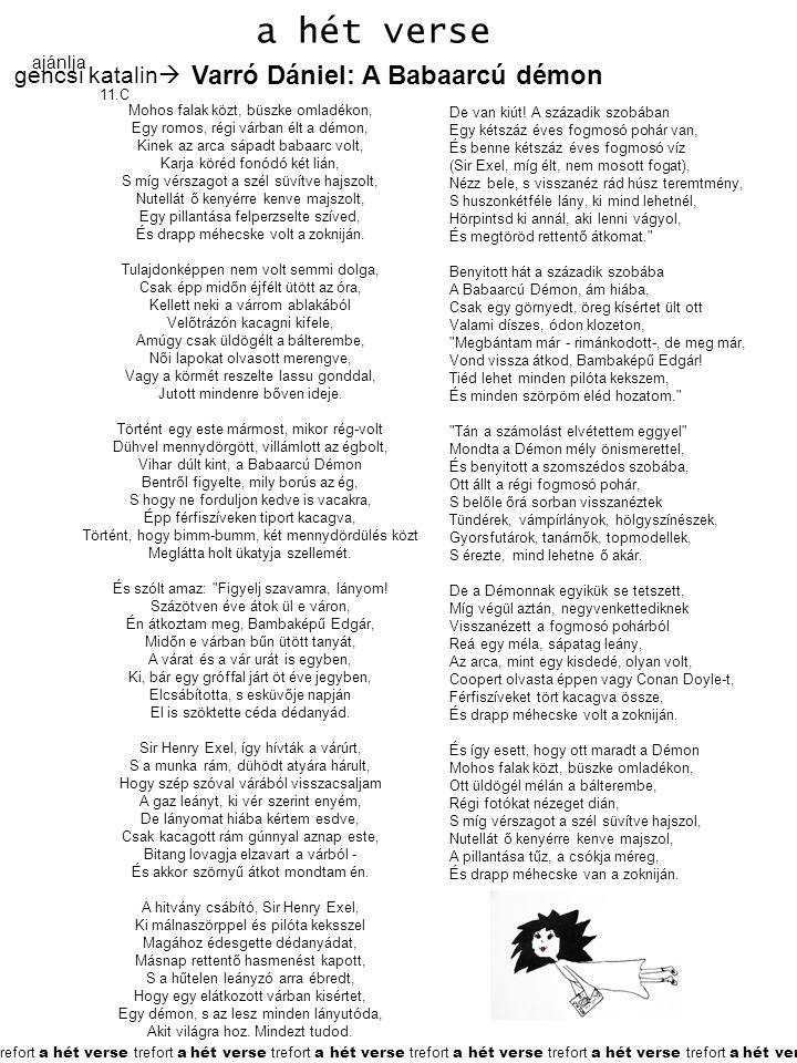 trefort a hét verse trefort a hét verse trefort a hét verse trefort a hét verse trefort a hét verse trefort a hét verse a hét verse ajánlja 11.C gencsi katalin  Varró Dániel: A Babaarcú démon Mohos falak közt, büszke omladékon, Egy romos, régi várban élt a démon, Kinek az arca sápadt babaarc volt, Karja köréd fonódó két lián, S míg vérszagot a szél süvítve hajszolt, Nutellát ő kenyérre kenve majszolt, Egy pillantása felperzselte szíved, És drapp méhecske volt a zokniján.