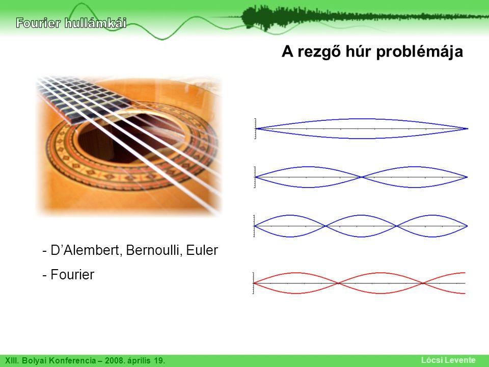 XIII. Bolyai Konferencia – 2008. április 19. Lócsi Levente A rezgő húr problémája - D'Alembert, Bernoulli, Euler - Fourier