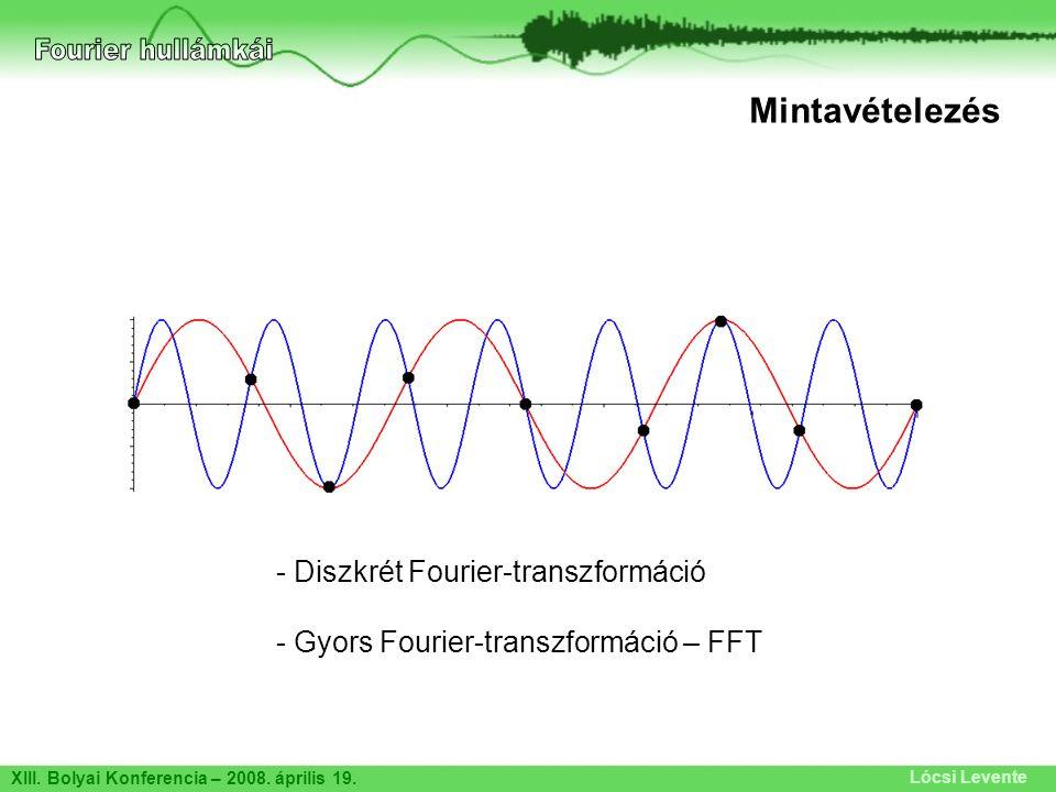 XIII. Bolyai Konferencia – 2008. április 19. Lócsi Levente Mintavételezés - Diszkrét Fourier-transzformáció - Gyors Fourier-transzformáció – FFT