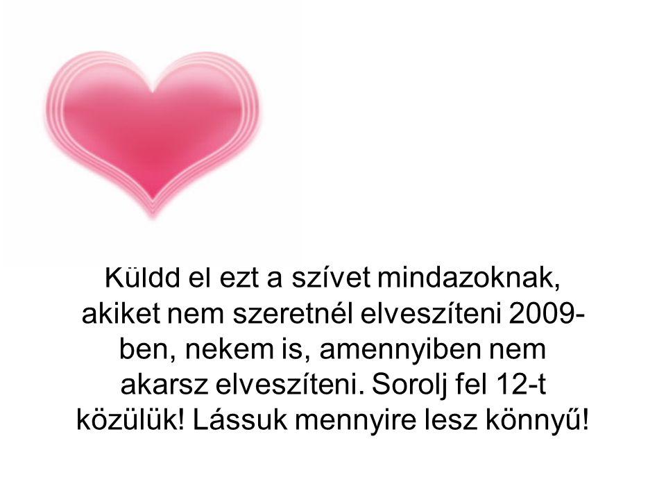 Küldd el ezt a szívet mindazoknak, akiket nem szeretnél elveszíteni 2009- ben, nekem is, amennyiben nem akarsz elveszíteni. Sorolj fel 12-t közülük! L