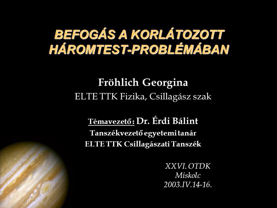 BEFOGÁS A KORLÁTOZOTT HÁROMTEST-PROBLÉMÁBAN Fröhlich Georgina ELTE TTK Fizika, Csillagász szak Témavezető : Dr. Érdi Bálint Tanszékvezető egyetemi tan