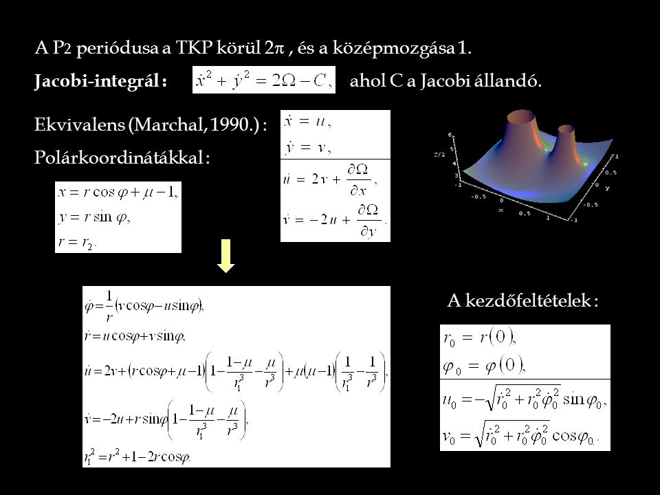 A P 2 periódusa a TKP körül 2 , és a középmozgása 1. Jacobi-integrál :  ahol C a Jacobi állandó. Ekvivalens (Marchal, 1990.) : Polárkoordinátákkal :