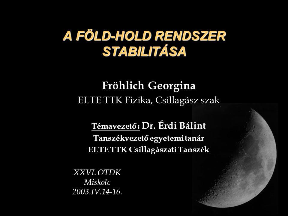 A FÖLD-HOLD RENDSZER STABILITÁSA Fröhlich Georgina ELTE TTK Fizika, Csillagász szak Témavezető : Dr. Érdi Bálint Tanszékvezető egyetemi tanár ELTE TTK