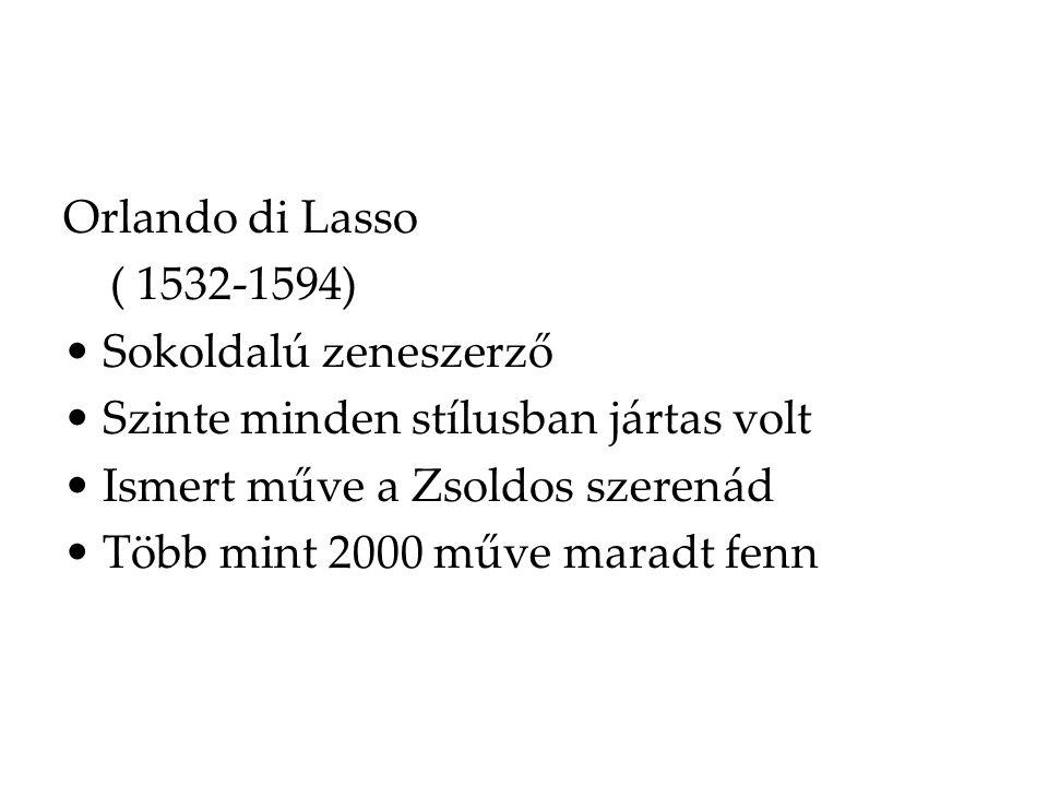 Orlando di Lasso ( 1532-1594) Sokoldalú zeneszerző Szinte minden stílusban jártas volt Ismert műve a Zsoldos szerenád Több mint 2000 műve maradt fenn