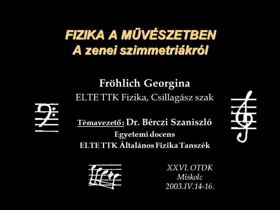 FIZIKA A MŰVÉSZETBEN A zenei szimmetriákról Fröhlich Georgina ELTE TTK Fizika, Csillagász szak Témavezető : Dr. Bérczi Szaniszló Egyetemi docens ELTE