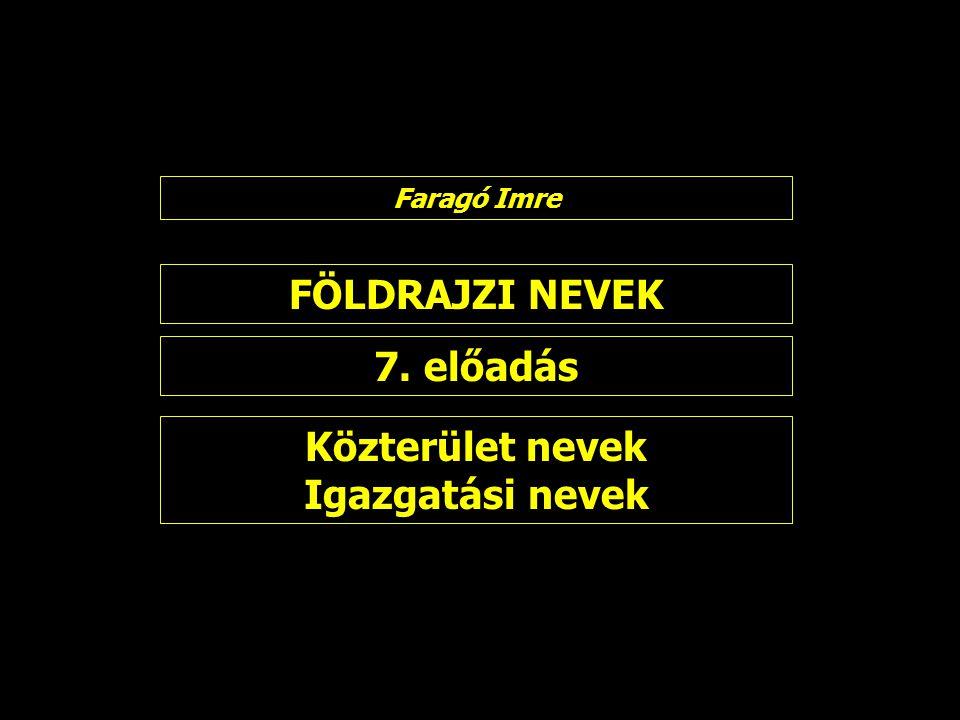 FÖLDRAJZI NEVEK 7. előadás Faragó Imre Közterület nevek Igazgatási nevek