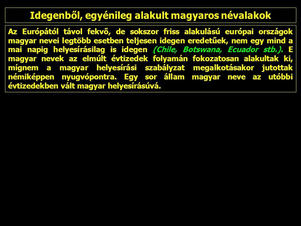 Az Európától távol fekvő, de sokszor friss alakulású európai országok magyar nevei legtöbb esetben teljesen idegen eredetűek, nem egy mind a mai napig helyesírásilag is idegen (Chile, Botswana, Ecuador stb.).