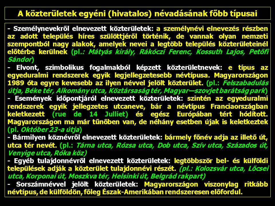 - Személynevekről elnevezett közterületek: a személynévi elnevezés részben az adott település híres szülöttjéről történik, de vannak olyan nemzeti szempontból nagy alakok, amelyek nevei a legtöbb település közterületeinél előtérbe kerülnek (pl.: Mátyás király, Rákóczi Ferenc, Kossuth Lajos, Petőfi Sándor) - Elvont, szimbolikus fogalmakból képzett közterületnevek: e típus az egyeduralmi rendszerek egyik legjellegzetesebb névtípusa.