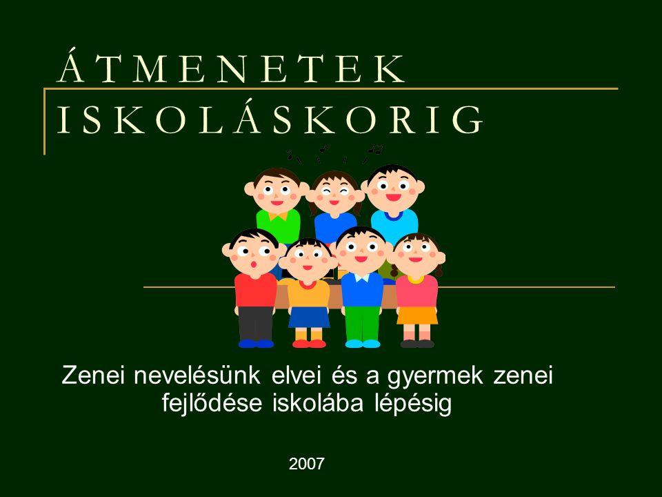 Á T M E N E T E K I S K O L Á S K O R I G Zenei nevelésünk elvei és a gyermek zenei fejlődése iskolába lépésig 2007