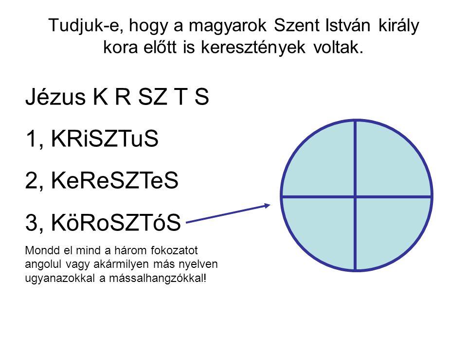 Tudjuk-e, hogy a magyarok Szent István király kora előtt is keresztények voltak. Jézus K R SZ T S 1, KRiSZTuS 2, KeReSZTeS 3, KöRoSZTóS Mondd el mind