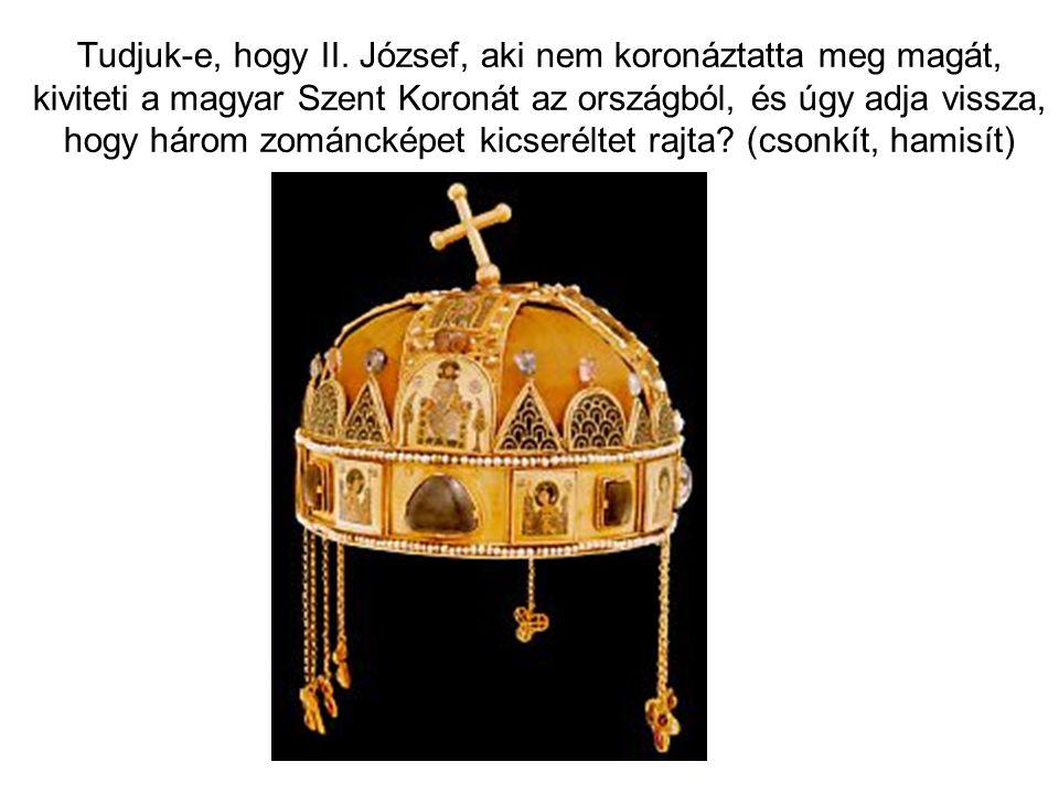 Tudjuk-e, hogy II. József, aki nem koronáztatta meg magát, kiviteti a magyar Szent Koronát az országból, és úgy adja vissza, hogy három zománcképet ki