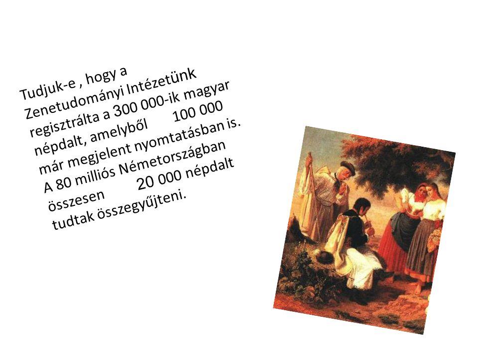 Tudjuk-e, hogy a Zenetudományi Intézet ünk regisztrálta a 3 00 000-ik magyar népdalt, amelyből 100 000 már megjelent nyomtatásban is. A 80 milliós Ném