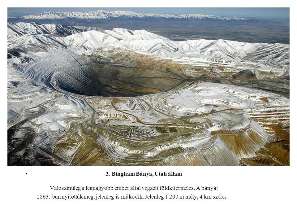 3. Bingham Bánya, Utah állam Valószínüleg a legnagyobb ember által végzett földkitermelés. A bányát 1863.-ban nyitották meg, jelenleg is működik. Jele