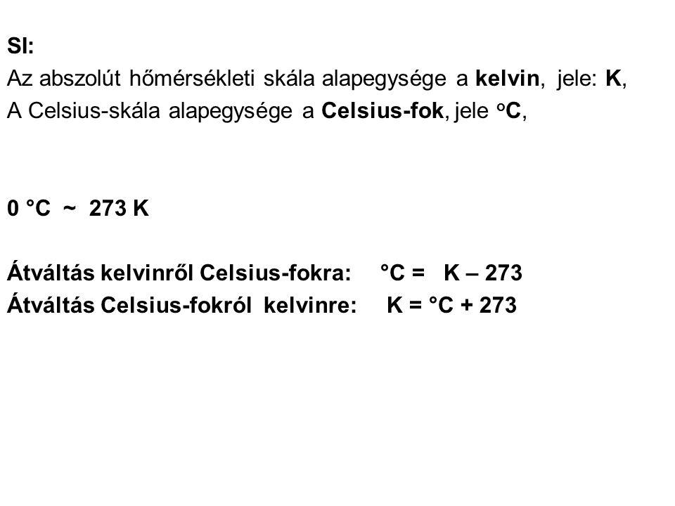 SI: Az abszolút hőmérsékleti skála alapegysége a kelvin, jele: K, A Celsius-skála alapegysége a Celsius-fok, jele o C, 0 °C ~ 273 K Átváltás kelvinről Celsius-fokra: °C = K – 273 Átváltás Celsius-fokról kelvinre: K = °C + 273