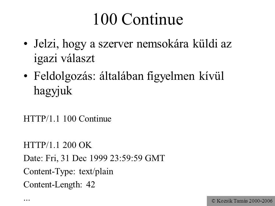© Kozsik Tamás 2000-2006 100 Continue Jelzi, hogy a szerver nemsokára küldi az igazi választ Feldolgozás: általában figyelmen kívül hagyjuk HTTP/1.1 100 Continue HTTP/1.1 200 OK Date: Fri, 31 Dec 1999 23:59:59 GMT Content-Type: text/plain Content-Length: 42...