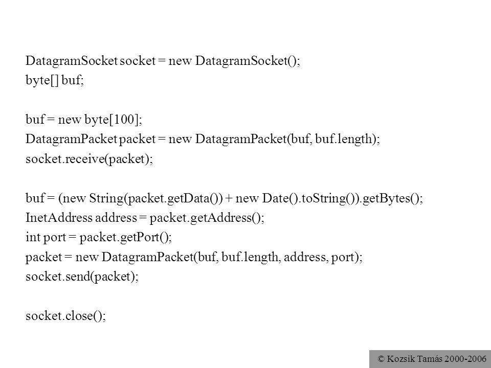© Kozsik Tamás 2000-2006 DatagramSocket socket = new DatagramSocket(); byte[] buf; buf = new byte[100]; DatagramPacket packet = new DatagramPacket(buf, buf.length); socket.receive(packet); buf = (new String(packet.getData()) + new Date().toString()).getBytes(); InetAddress address = packet.getAddress(); int port = packet.getPort(); packet = new DatagramPacket(buf, buf.length, address, port); socket.send(packet); socket.close();