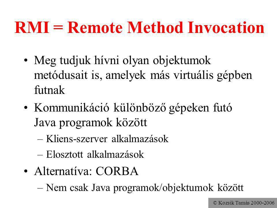 © Kozsik Tamás 2000-2006 RMI = Remote Method Invocation Meg tudjuk hívni olyan objektumok metódusait is, amelyek más virtuális gépben futnak Kommunikáció különböző gépeken futó Java programok között –Kliens-szerver alkalmazások –Elosztott alkalmazások Alternatíva: CORBA –Nem csak Java programok/objektumok között