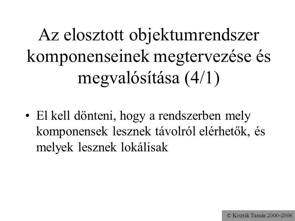 © Kozsik Tamás 2000-2006 Az elosztott objektumrendszer komponenseinek megtervezése és megvalósítása (4/1) El kell dönteni, hogy a rendszerben mely komponensek lesznek távolról elérhetők, és melyek lesznek lokálisak