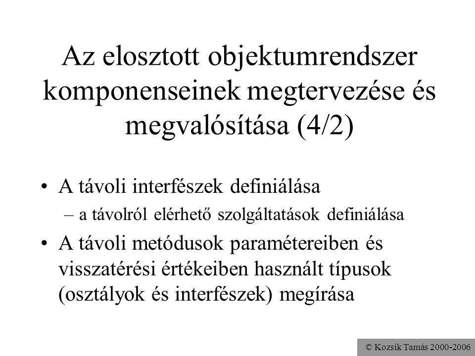 © Kozsik Tamás 2000-2006 Az elosztott objektumrendszer komponenseinek megtervezése és megvalósítása (4/2) A távoli interfészek definiálása –a távolról elérhető szolgáltatások definiálása A távoli metódusok paramétereiben és visszatérési értékeiben használt típusok (osztályok és interfészek) megírása
