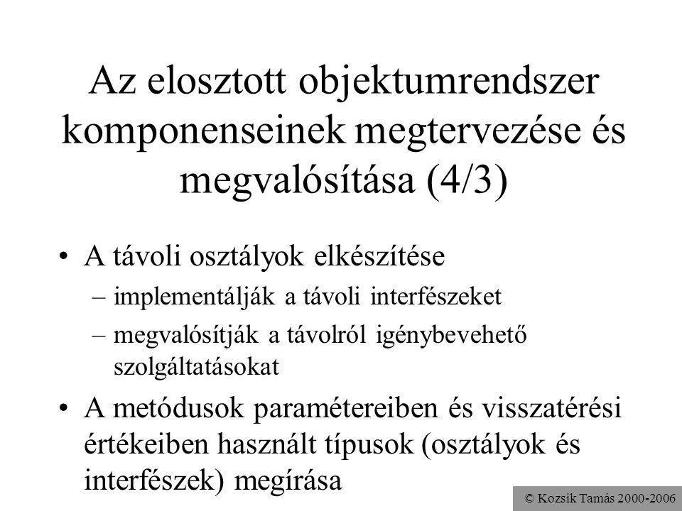 © Kozsik Tamás 2000-2006 Az elosztott objektumrendszer komponenseinek megtervezése és megvalósítása (4/3) A távoli osztályok elkészítése –implementálják a távoli interfészeket –megvalósítják a távolról igénybevehető szolgáltatásokat A metódusok paramétereiben és visszatérési értékeiben használt típusok (osztályok és interfészek) megírása