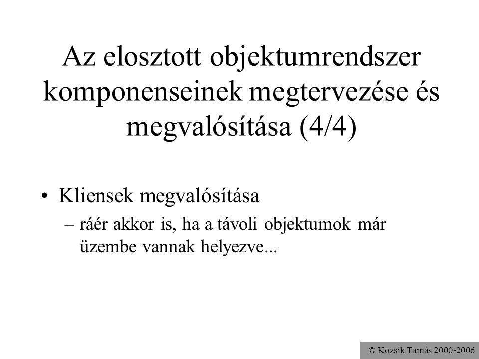 © Kozsik Tamás 2000-2006 Az elosztott objektumrendszer komponenseinek megtervezése és megvalósítása (4/4) Kliensek megvalósítása –ráér akkor is, ha a távoli objektumok már üzembe vannak helyezve...