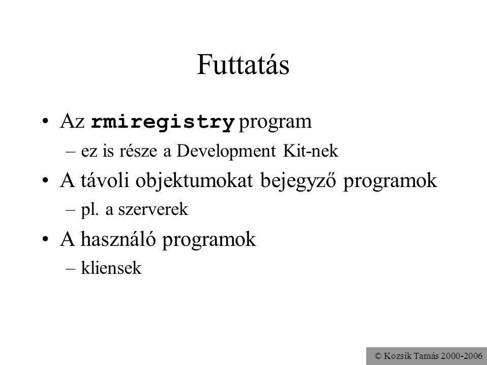 © Kozsik Tamás 2000-2006 Futtatás Az rmiregistry program –ez is része a Development Kit-nek A távoli objektumokat bejegyző programok –pl.