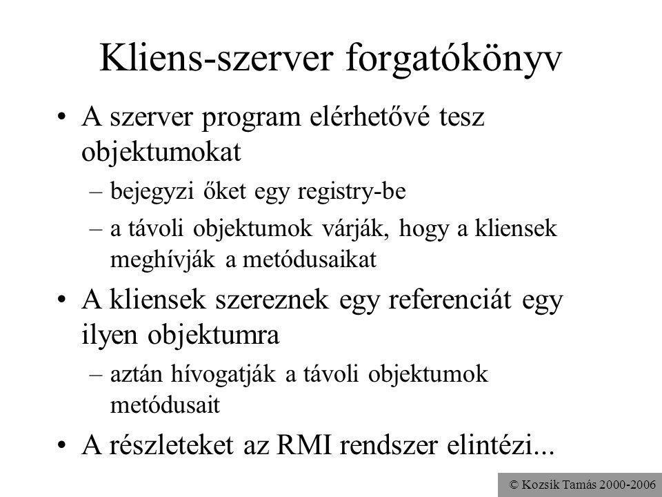 © Kozsik Tamás 2000-2006 RemoteAdder.java (2/1) public class RemoteAdder extends import java.rmi.server.UnicastRemoteObject implements Adder { int sum = 0; public RemoteAdder() throws java.rmi.RemoteException {} public void add( int a ){ sum += a; } public int get(){ return sum; } }