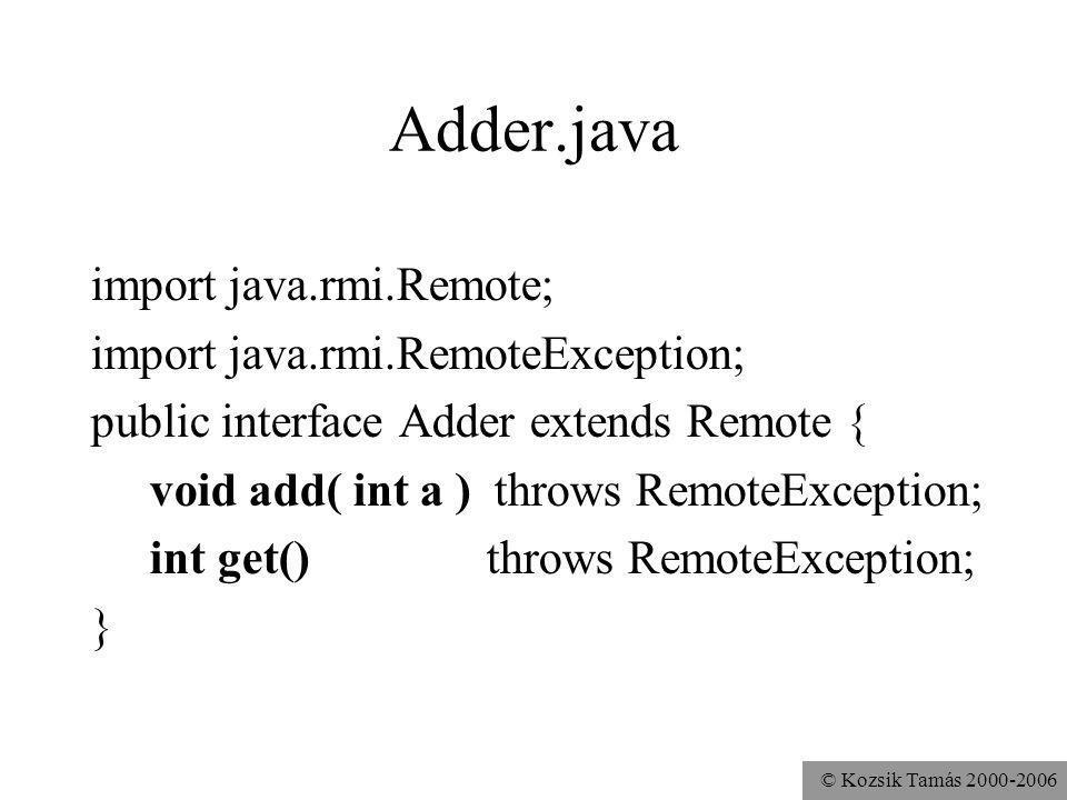 © Kozsik Tamás 2000-2006 Adder.java import java.rmi.Remote; import java.rmi.RemoteException; public interface Adder extends Remote { void add( int a ) throws RemoteException; int get() throws RemoteException; }