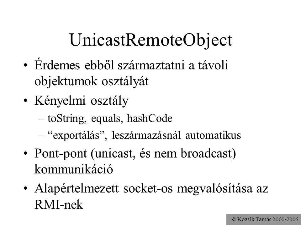© Kozsik Tamás 2000-2006 UnicastRemoteObject Érdemes ebből származtatni a távoli objektumok osztályát Kényelmi osztály –toString, equals, hashCode – exportálás , leszármazásnál automatikus Pont-pont (unicast, és nem broadcast) kommunikáció Alapértelmezett socket-os megvalósítása az RMI-nek