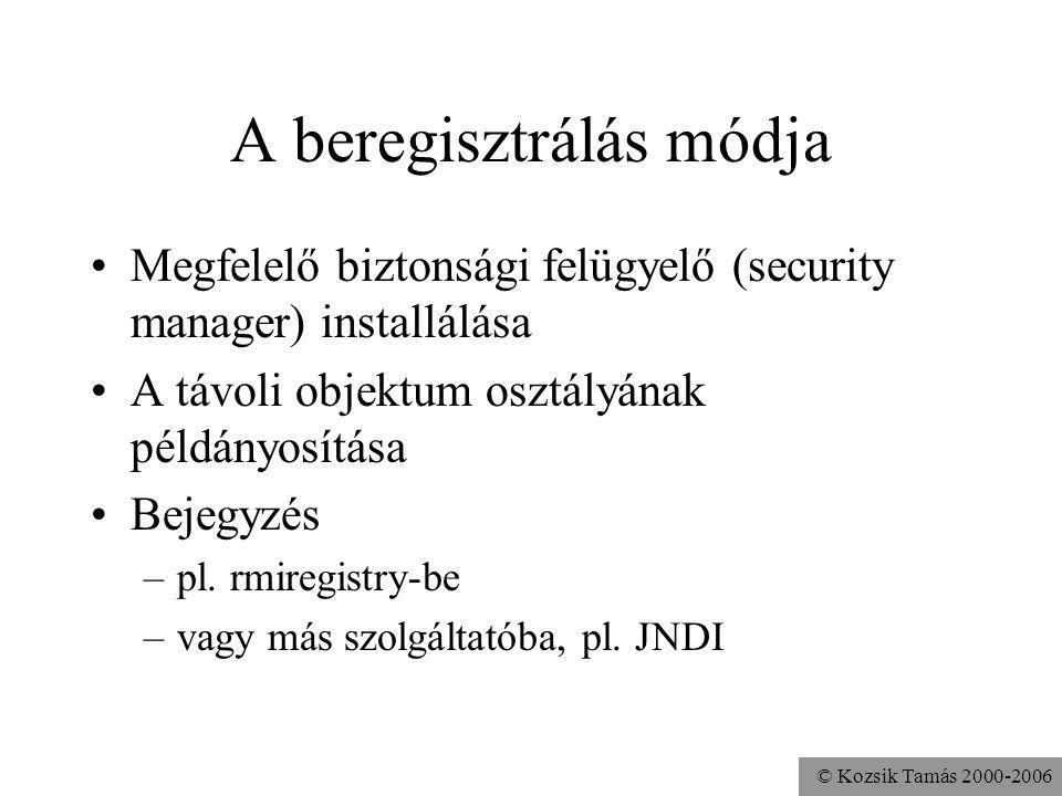 © Kozsik Tamás 2000-2006 A beregisztrálás módja Megfelelő biztonsági felügyelő (security manager) installálása A távoli objektum osztályának példányosítása Bejegyzés –pl.