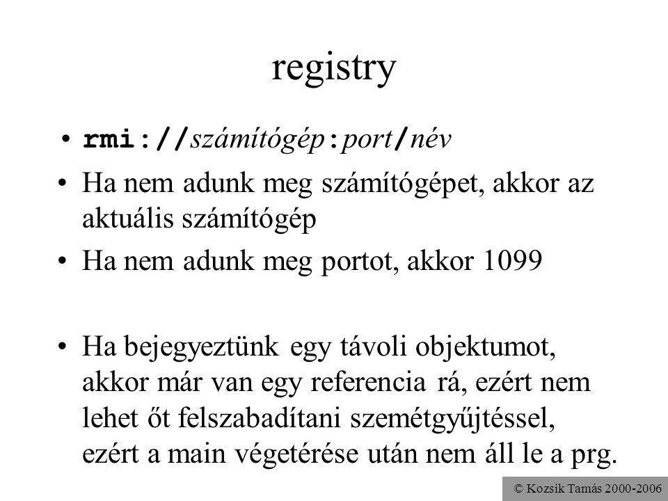 © Kozsik Tamás 2000-2006 registry rmi:// számítógép : port / név Ha nem adunk meg számítógépet, akkor az aktuális számítógép Ha nem adunk meg portot, akkor 1099 Ha bejegyeztünk egy távoli objektumot, akkor már van egy referencia rá, ezért nem lehet őt felszabadítani szemétgyűjtéssel, ezért a main végetérése után nem áll le a prg.