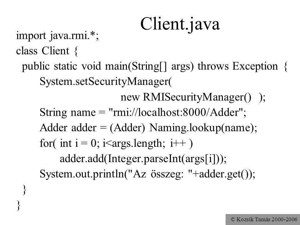 © Kozsik Tamás 2000-2006 Client.java import java.rmi.*; class Client { public static void main(String[] args) throws Exception { System.setSecurityManager( new RMISecurityManager() ); String name = rmi://localhost:8000/Adder ; Adder adder = (Adder) Naming.lookup(name); for( int i = 0; i<args.length; i++ ) adder.add(Integer.parseInt(args[i])); System.out.println( Az összeg: +adder.get()); }