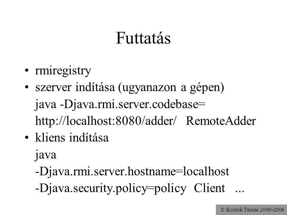 © Kozsik Tamás 2000-2006 Futtatás rmiregistry szerver indítása (ugyanazon a gépen) java -Djava.rmi.server.codebase= http://localhost:8080/adder/ RemoteAdder kliens indítása java -Djava.rmi.server.hostname=localhost -Djava.security.policy=policy Client...