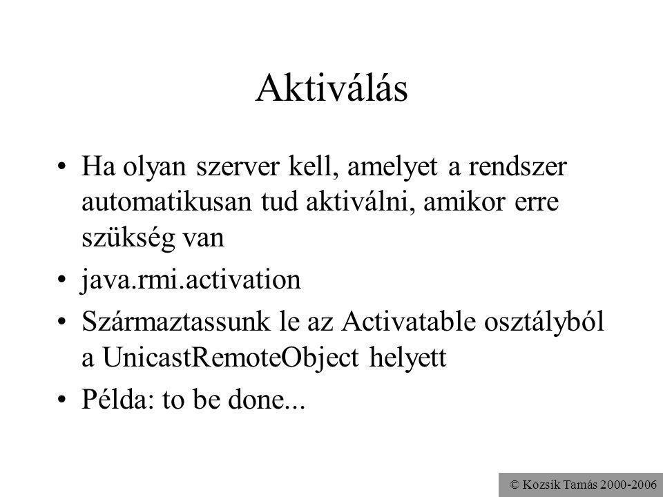 © Kozsik Tamás 2000-2006 Aktiválás Ha olyan szerver kell, amelyet a rendszer automatikusan tud aktiválni, amikor erre szükség van java.rmi.activation Származtassunk le az Activatable osztályból a UnicastRemoteObject helyett Példa: to be done...