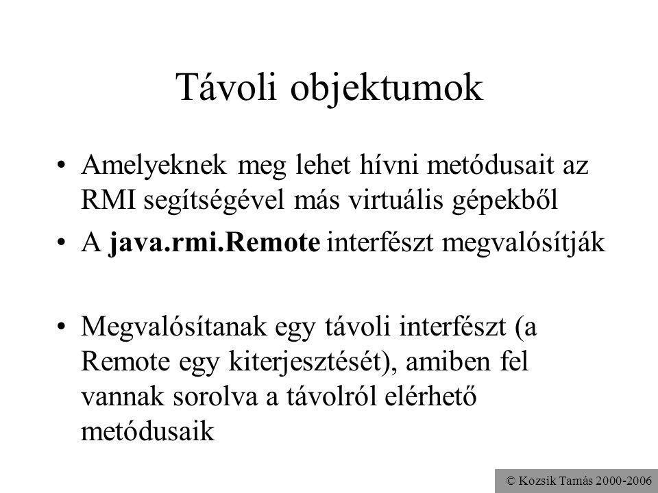 © Kozsik Tamás 2000-2006 Távoli objektumok Amelyeknek meg lehet hívni metódusait az RMI segítségével más virtuális gépekből A java.rmi.Remote interfészt megvalósítják Megvalósítanak egy távoli interfészt (a Remote egy kiterjesztését), amiben fel vannak sorolva a távolról elérhető metódusaik