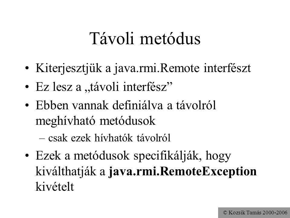 © Kozsik Tamás 2000-2006 Bejegyzés Ahhoz, hogy egy kliens szerezni tudjon egy referenciát élete első távoli objektumára A többire már tud referenciát szerezni ettől Predefinit távoli objektum: RMI registry Név alapján lehet tőle távoli objektumokra referenciát kérni Szolgáltatás elindítása: rmiregistry API hozzá: java.rmi.Naming