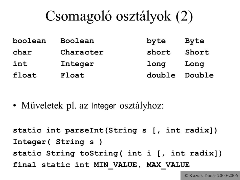 © Kozsik Tamás 2000-2006 Csomagoló osztályok (2) boolean Boolean byte Byte char Character short Short int Integer long Long float Float double Double