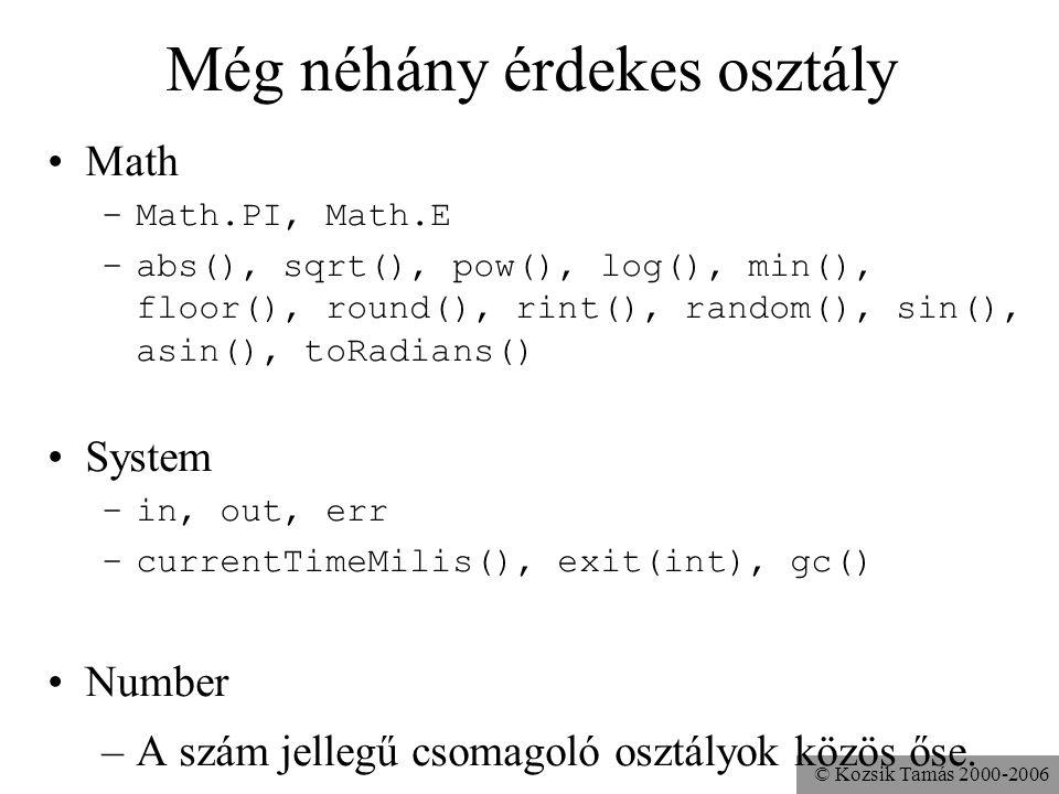 © Kozsik Tamás 2000-2006 Még néhány érdekes osztály Math –Math.PI, Math.E –abs(), sqrt(), pow(), log(), min(), floor(), round(), rint(), random(), sin(), asin(), toRadians() System –in, out, err –currentTimeMilis(), exit(int), gc() Number –A szám jellegű csomagoló osztályok közös őse.