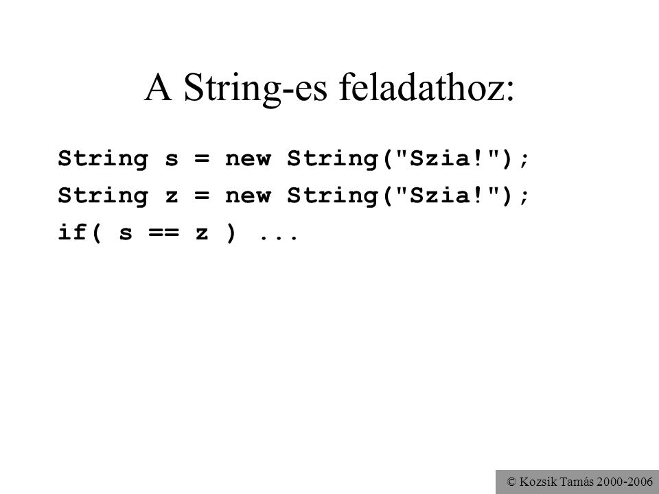 © Kozsik Tamás 2000-2006 A String-es feladathoz: String s = new String(