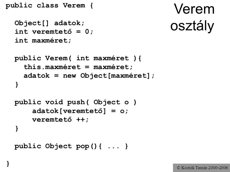 © Kozsik Tamás 2000-2006 Verem osztály public class Verem { Object[] adatok; int veremtető = 0; int maxméret; public Verem( int maxméret ){ this.maxméret = maxméret; adatok = new Object[maxméret]; } public void push( Object o ) adatok[veremtető] = o; veremtető ++; } public Object pop(){...