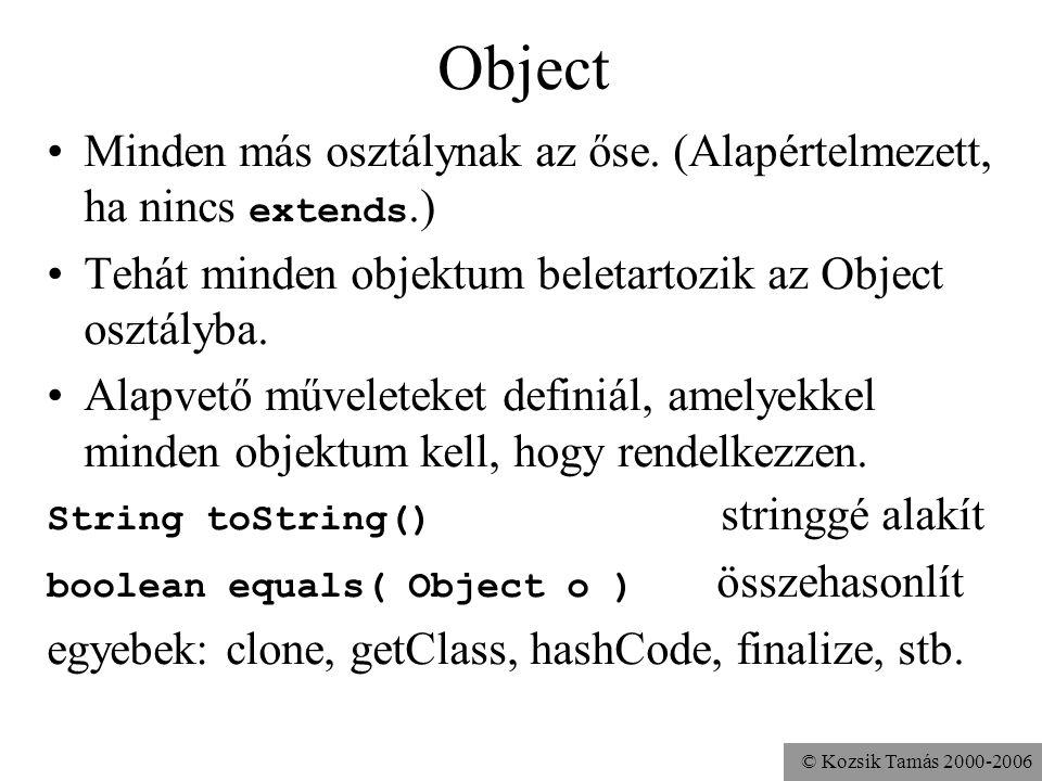 © Kozsik Tamás 2000-2006 toString Tetszőleges objektumra működik: System.out.println( o = + o ); A + jel hatására az o automatikusan String -gé konvertálódik, mégpedig a toString meghívásával.