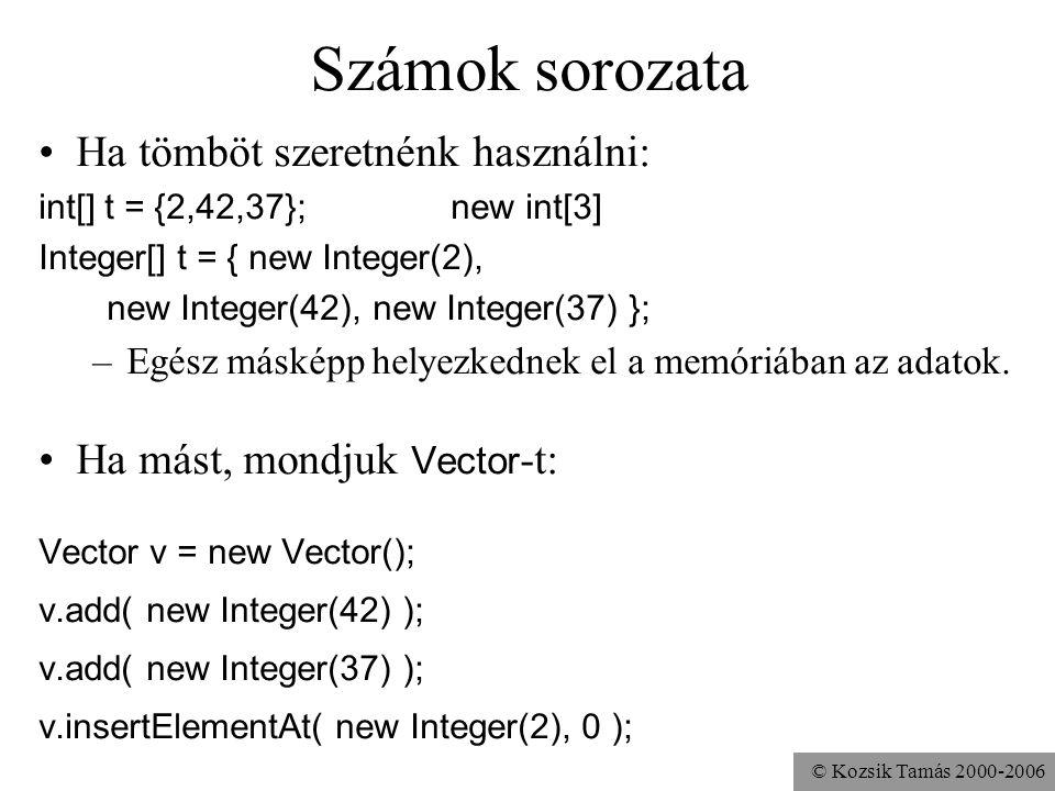 © Kozsik Tamás 2000-2006 Számok sorozata Ha tömböt szeretnénk használni: int[] t = {2,42,37}; new int[3] Integer[] t = { new Integer(2), new Integer(42), new Integer(37) }; –Egész másképp helyezkednek el a memóriában az adatok.