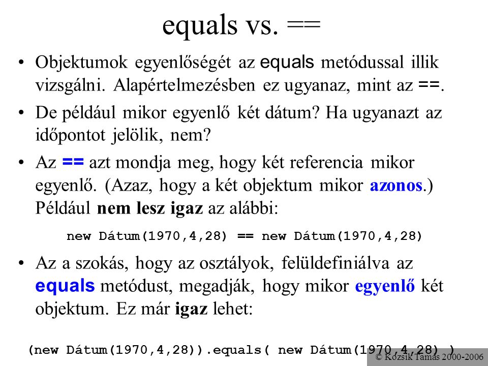 © Kozsik Tamás 2000-2006 equals vs. == Objektumok egyenlőségét az equals metódussal illik vizsgálni. Alapértelmezésben ez ugyanaz, mint az ==. De péld