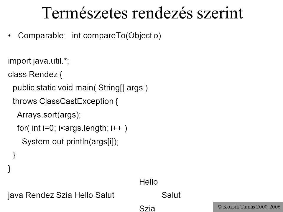 © Kozsik Tamás 2000-2006 Természetes rendezés szerint Comparable: int compareTo(Object o) import java.util.*; class Rendez { public static void main( String[] args ) throws ClassCastException { Arrays.sort(args); for( int i=0; i<args.length; i++ ) System.out.println(args[i]); } Hello java Rendez Szia Hello Salut Salut Szia