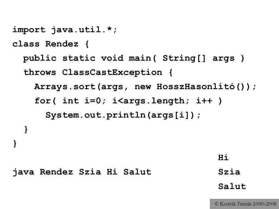 © Kozsik Tamás 2000-2006 import java.util.*; class Rendez { public static void main( String[] args ) throws ClassCastException { Arrays.sort(args, new HosszHasonlító()); for( int i=0; i<args.length; i++ ) System.out.println(args[i]); } Hi java Rendez Szia Hi Salut Szia Salut