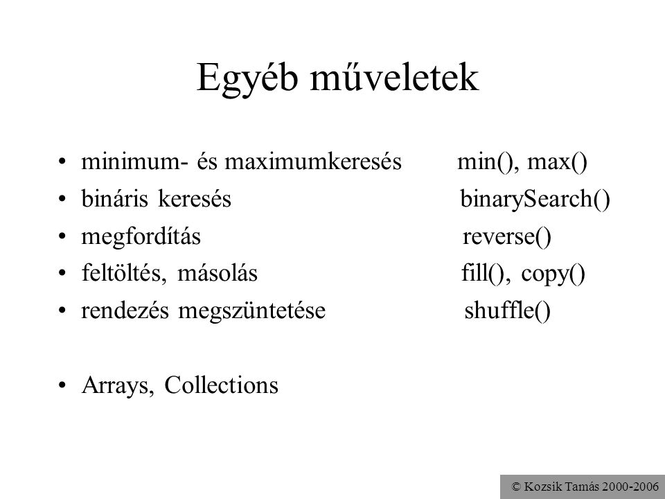 © Kozsik Tamás 2000-2006 Egyéb műveletek minimum- és maximumkeresés min(), max() bináris keresés binarySearch() megfordítás reverse() feltöltés, másolás fill(), copy() rendezés megszüntetése shuffle() Arrays, Collections