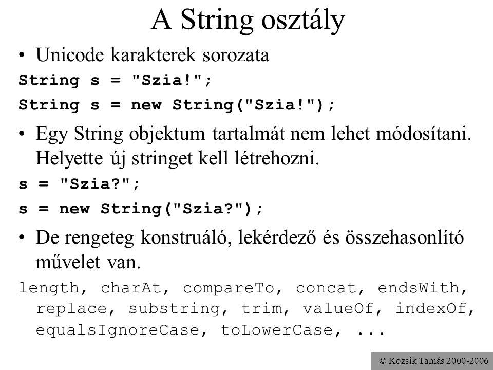 © Kozsik Tamás 2000-2006 A String osztály Unicode karakterek sorozata String s = Szia! ; String s = new String( Szia! ); Egy String objektum tartalmát nem lehet módosítani.